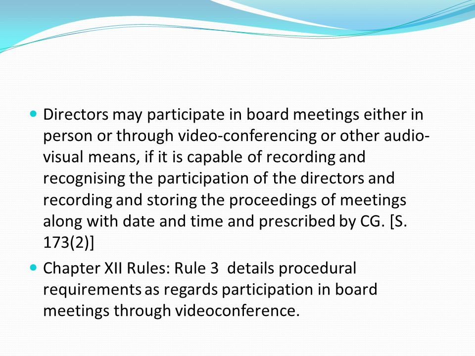 Directors may participate in board meetings either in person or through video-conferencing or other audio-visual means, if it is capable of recording and recognising the participation of the directors and recording and storing the proceedings of meetings along with date and time and prescribed by CG. [S. 173(2)]